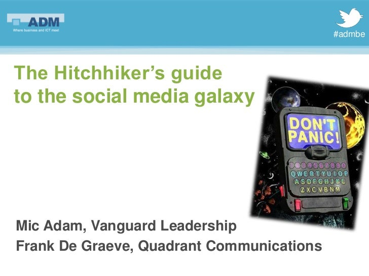 #admbeThe Hitchhiker's guideto the social media galaxyMic Adam, Vanguard LeadershipFrank De Graeve, Quadrant Communications