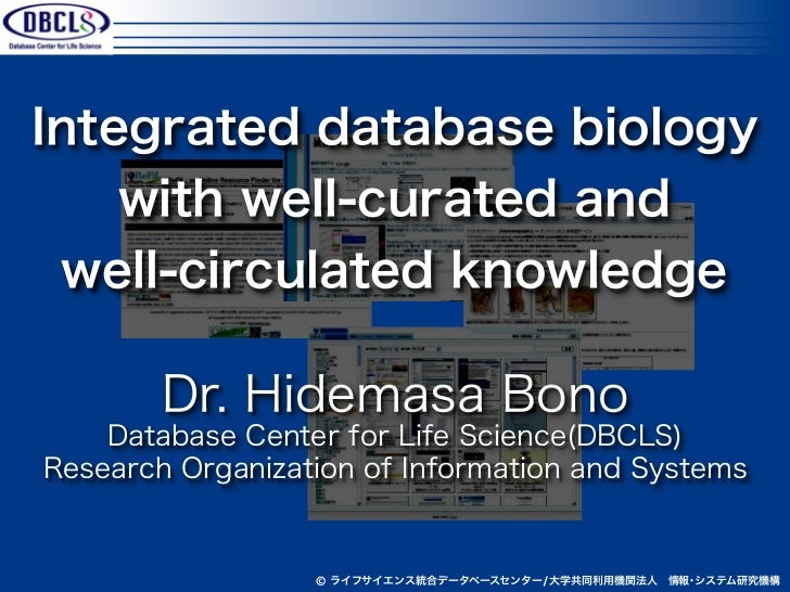 Integrated database biology    with well-curated and well-circulated knowledge        Dr. Hidemasa Bono    Database Center...
