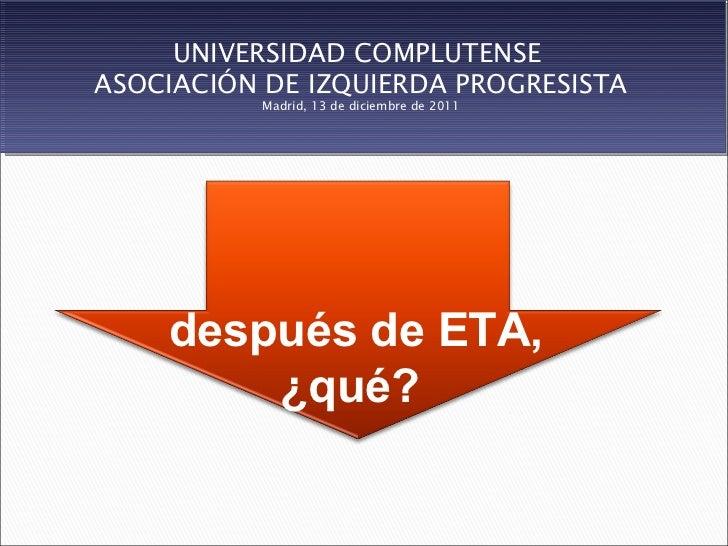 UNIVERSIDAD COMPLUTENSEASOCIACIÓN DE IZQUIERDA PROGRESISTA           Madrid, 13 de diciembre de 2011    después de ETA,   ...
