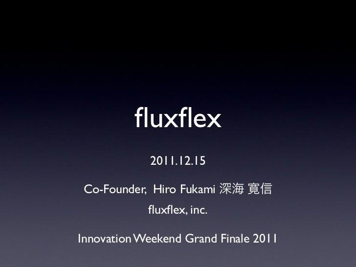 fluxflex             2011.12.15Co-Founder, Hiro Fukami 深海 寛信            fluxflex, inc.Innovation Weekend Grand Finale 2011