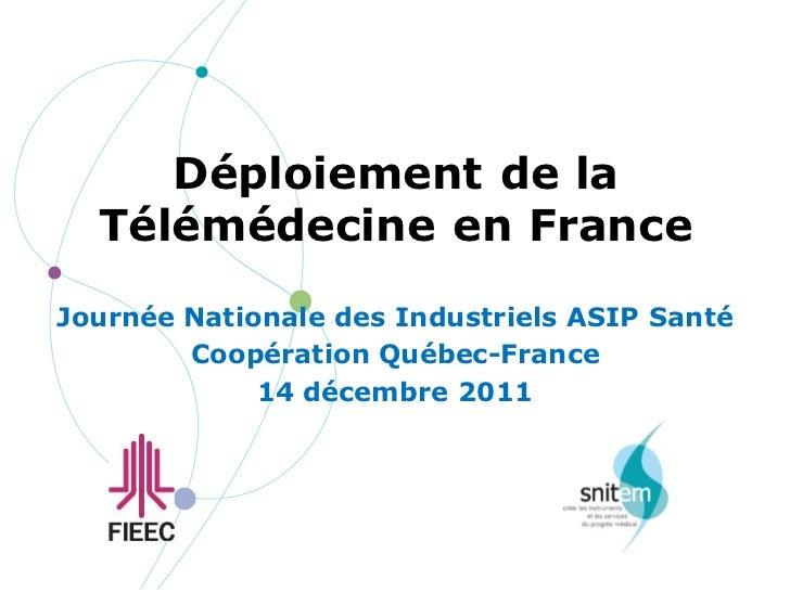 Déploiement de la  Télémédecine en FranceJournée Nationale des Industriels ASIP Santé        Coopération Québec-France    ...