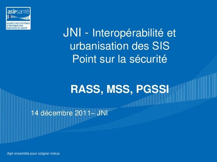 JNI - Interopérabilité et          urbanisation des SIS          Point sur la sécurité          RASS, MSS, PGSSI14 décembr...