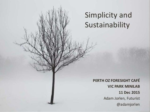 PERTH OZ FORESIGHT CAFÉ VIC PARK MINILAB 11 Dec 2015 Adam Jorlen, Futurist @adamjorlen Simplicity and Sustainability