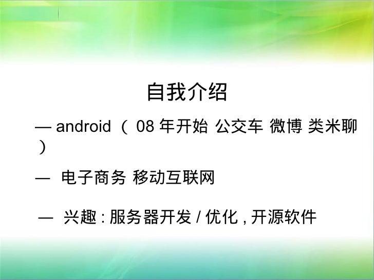自我介绍— android ( 08 年开始 公交车 微博 类米聊)— 电子商务 移动互联网— 兴趣 : 服务器开发 / 优化 , 开源软件