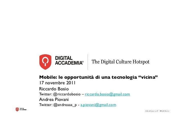 """Mobile: le opportunità di una tecnologia """"vicina""""17 novembre 2011Riccardo BosioTwitter: @riccardobosio – riccardo.bosio@gm..."""