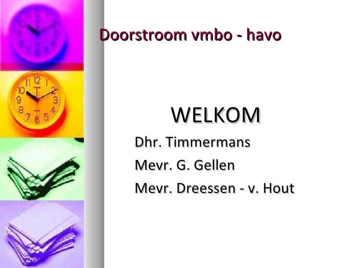 Doorstroom vmbo - havo <ul><li>WELKOM </li></ul><ul><li>Dhr. Timmermans </li></ul><ul><li>Mevr. G. Gellen </li></ul><ul><l...