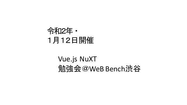令和2年・ 1月12日開催 Vue.js NuXT 勉強会@WeB Bench渋谷