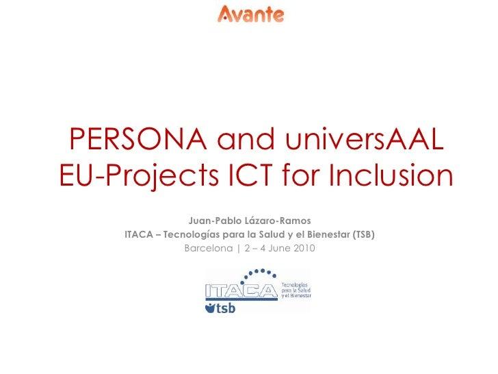 PERSONA and universAAL EU-Projects ICT for Inclusion<br />Juan-Pablo Lázaro-Ramos<br />ITACA – Tecnologíaspara la Salud y ...