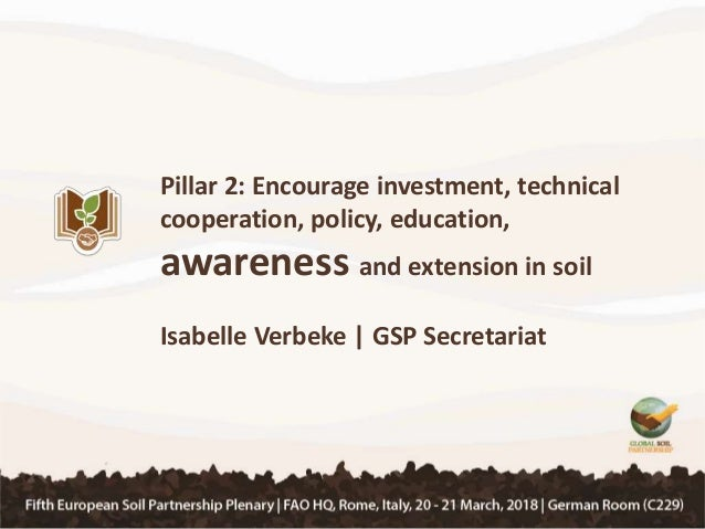 Pillar 2: Encourage investment, technical cooperation, policy, education, awareness and extension in soil Isabelle Verbeke...