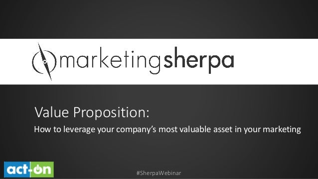 Value Proposition: How to leverage your company's most valuable asset in your marketing  #SherpaWebinar