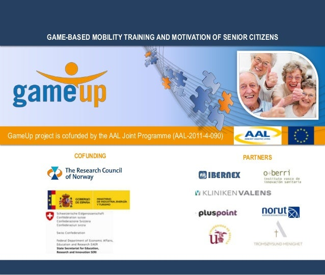 GAME-BASED MOBILITY TRAINING AND MOTIVATION OF SENIOR CITIZENS GameUp project is cofunded by the AAL Joint Programme (AAL-...