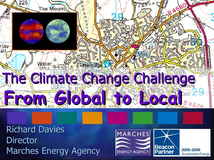 The Climate Change Challenge   From Global to Local Richard Davies  Director Marches Energy Agency