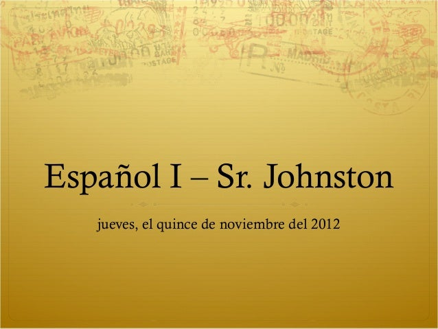 Español I – Sr. Johnston   jueves, el quince de noviembre del 2012