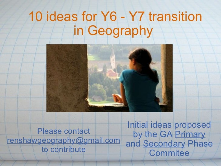 10 ideas for Y6 - Y7 transition in Geography  Initial ideas proposed by the GA  Primary  and  Secondary  Phase Commitee Pl...