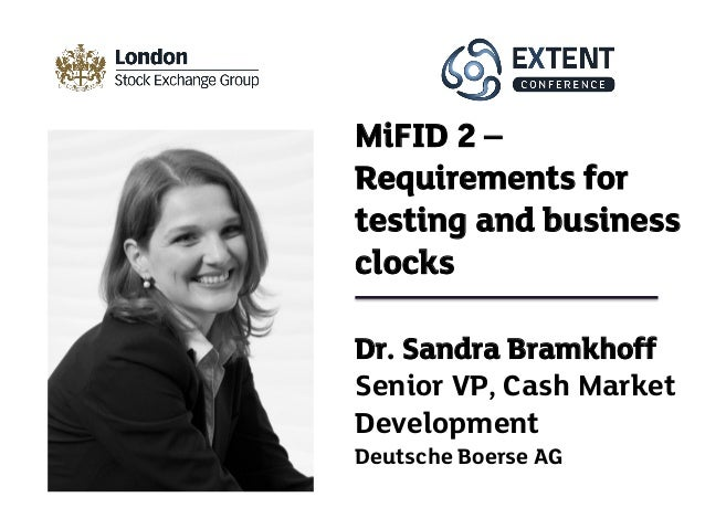 Dr. Sandra Bramkhoff Senior VP, Cash Market Development Deutsche Boerse AG MiFID 2 – Requirements for testing and business...
