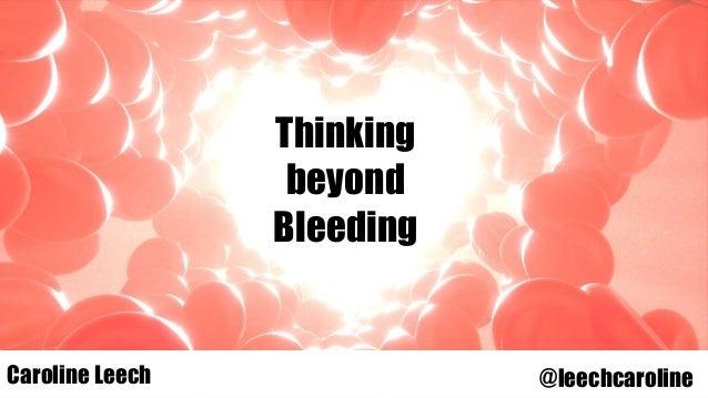 Thinking beyond Bleeding Caroline LeechCaroline Leech @leechcaroline
