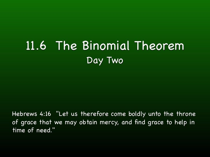 "11.6 The Binomial Theorem                       Day TwoHebrews 4:16 ""Let us therefore come boldly unto the throneof grace ..."