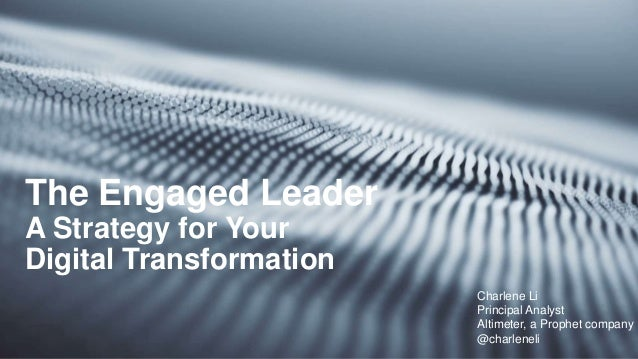The Engaged Leader A Strategy for Your Digital Transformation Charlene Li Principal Analyst Altimeter, a Prophet company @...