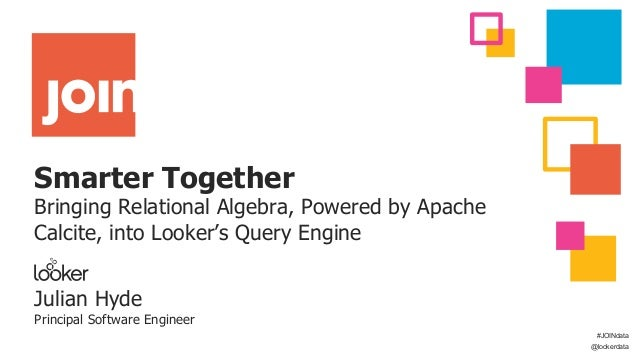 Smarter Together Bringing Relational Algebra, Powered by Apache Calcite, into Looker's Query Engine Julian Hyde Principal ...
