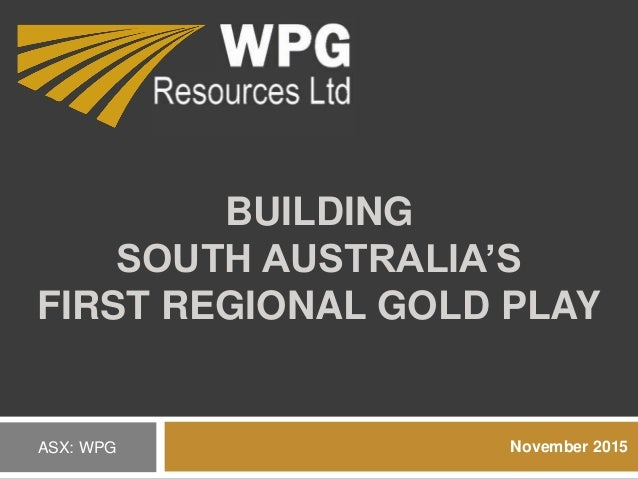 BUILDING SOUTH AUSTRALIA'S FIRST REGIONAL GOLD PLAY November 2015ASX: WPG