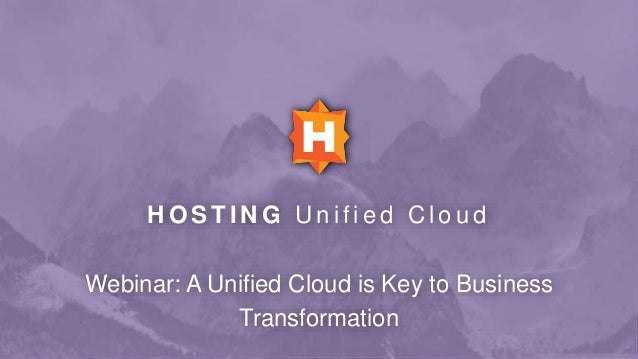H O S T I N G U n i f i e d C l o u d Webinar: A Unified Cloud is Key to Business Transformation