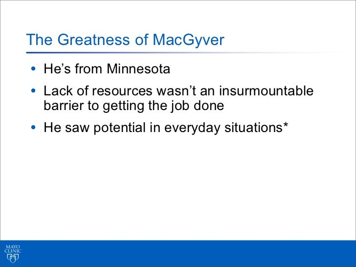 The Greatness of MacGyver• He's from Minnesota• Lack of resources wasn't an insurmountable  barrier to getting the job don...