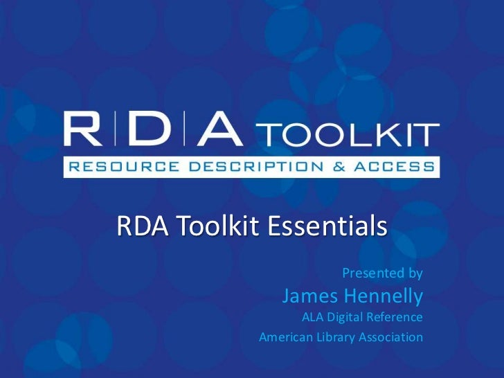 RDA Toolkit Essentials                         Presented by               James Hennelly                 ALA Digital Refer...