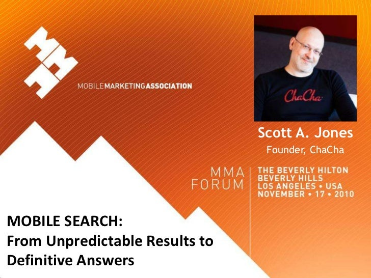 Scott A. Jones                                 Founder, ChaChaMOBILE SEARCH:From Unpredictable Results toDefinitive Answers