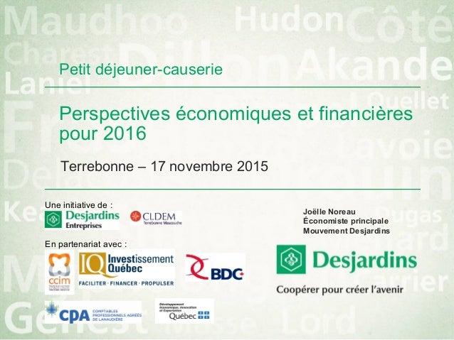 Perspectives économiques et financières pour 2016 Terrebonne – 17 novembre 2015 Joëlle Noreau Économiste principale Mouvem...