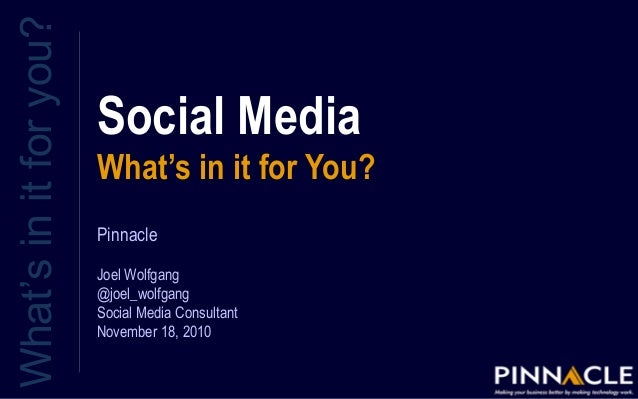 Social Media What's in it for You? What'sinitforyou? Pinnacle Joel Wolfgang @joel_wolfgang Social Media Consultant Novembe...