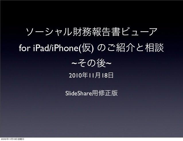 ソーシャル財務報告書ビューア for iPad/iPhone(仮) のご紹介と相談 ~その後~ 2010年11月18日 SlideShare用修正版 2010年11月19日金曜日