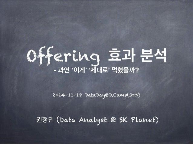 Offering 효과 분석  - 과연 '이게' '제대로' 먹혔을까?  2014-11-18 DataDay@D.Camp(3rd)  권정민 (Data Analyst @ SK Planet)