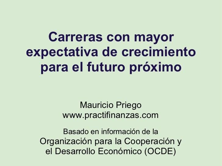Carreras con mayor expectativa de crecimiento para el futuro próximo Mauricio Priego www.practifinanzas.com Basado en info...