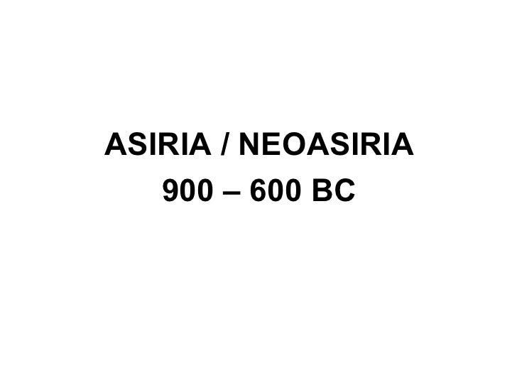 ASIRIA / NEOASIRIA   900 – 600 BC