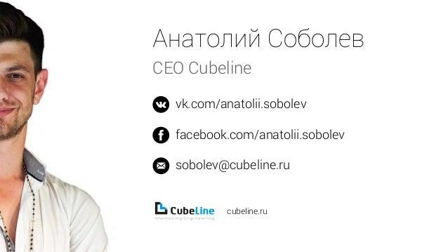 CEO Cubeline  vk.com/anatolii.sobolev  facebook.com/anatolii.sobolev  sobolev@cubeline.ru  cubeline.ru