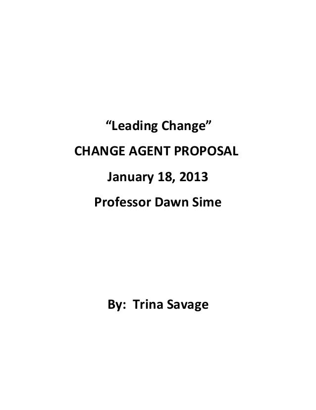 """Leading Change"" CHANGE AGENT PROPOSAL January 18, 2013 Professor Dawn Sime By: Trina Savage"