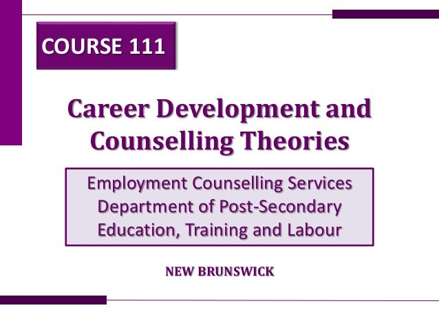 Career Development and Counselling Theories Employment Counselling Services Department of Post-Secondary Education, Traini...