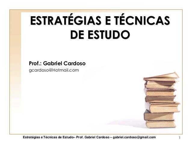 ESTRATÉGIAS E TÉCNICAS DE ESTUDO Prof.: Gabriel Cardoso gcardoso@Hotmail.com Estratégias e Técnicas de Estudo– Prof. Gabri...