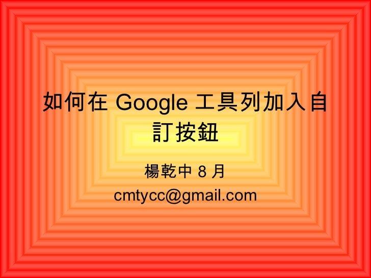 如何在 Google 工具列加入自訂按鈕 楊乾中 8 月 [email_address]