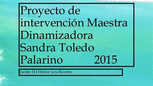 Proyecto de intervención Maestra Dinamizadora Sandra Toledo Palarino 2015 Jardín 111 Héctor Leis Riccetto