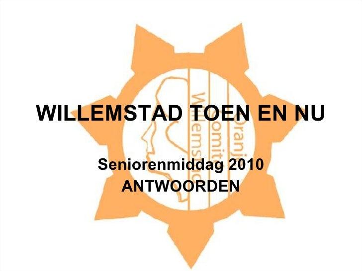 WILLEMSTAD TOEN EN NU Seniorenmiddag 2010 ANTWOORDEN