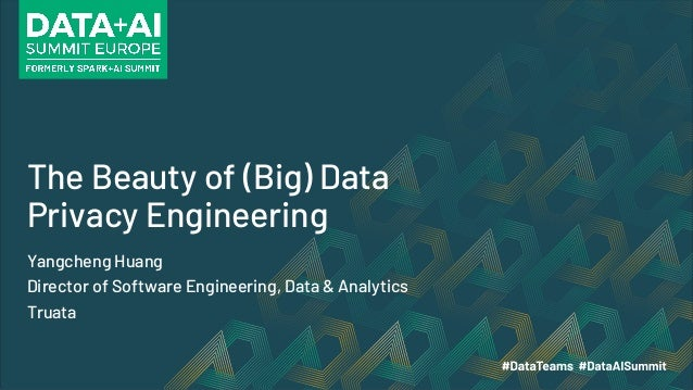 The Beauty of (Big) Data Privacy Engineering Yangcheng Huang Director of Software Engineering, Data & Analytics Truata