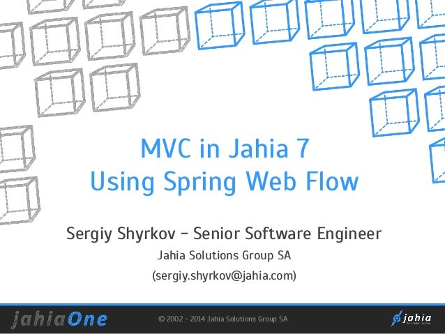 MVC in Jahia 7 Using Spring Web Flow Sergiy Shyrkov - Senior Software Engineer Jahia Solutions Group SA (sergiy.shyrkov@ja...