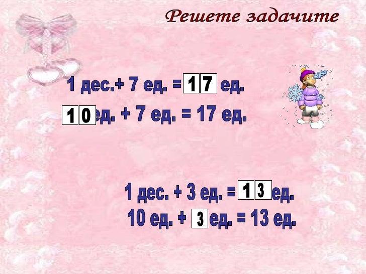 Решете задачите 1 дес.+ 7 ед. =  ед. ед. + 7 ед. = 17 ед. 1 дес. + 3 ед. =  ед. 10 ед. +  ед. = 13 ед. 1 7 1 0 1 3 3