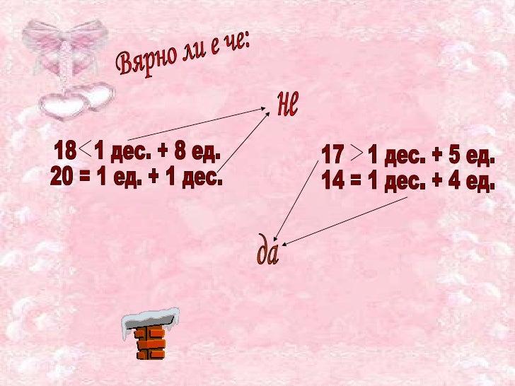 Вярно ли е че: 18  1 дес. + 8 ед. 20 = 1 ед. + 1 дес. да не 17  1 дес. + 5 ед. 14 = 1 дес. + 4 ед.