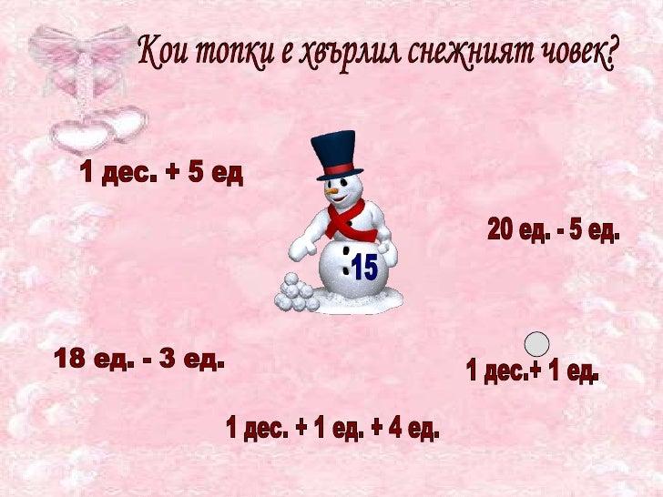 15 Кои топки е хвърлил снежният човек? 1 дес. + 5 ед  20 ед. - 5 ед. 18 ед. - 3 ед. 1 дес.+ 1 ед. 1 дес. + 1 ед. + 4 ед.