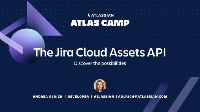 The Jira Cloud Assets API Discover the possibilities ANDREA OLRICH | DEVELOPER | ATLASSIAN | AOLRICH@ATLASSIAN.COM