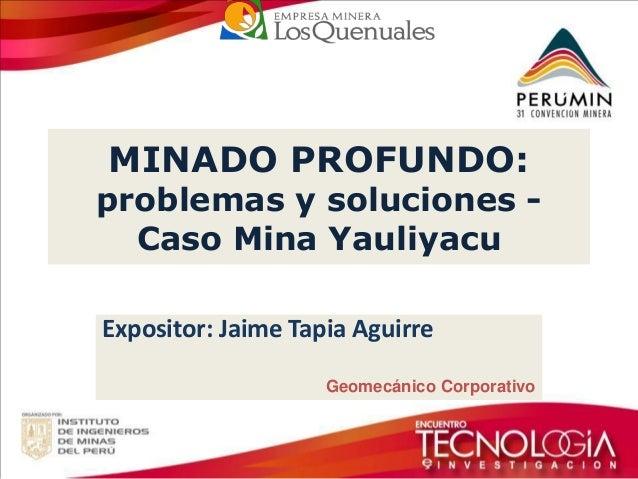 MINADO PROFUNDO: problemas y soluciones - Caso Mina Yauliyacu  Expositor: Jaime Tapia Aguirre  Geomecánico Corporativo