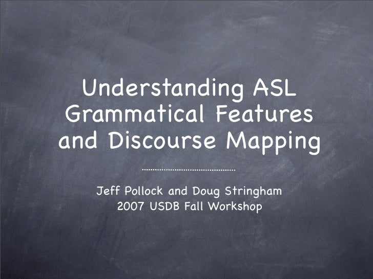 Understanding ASL Grammatical Featuresand Discourse Mapping   Jeff Pollock and Doug Stringham      2007 USDB Fall Workshop