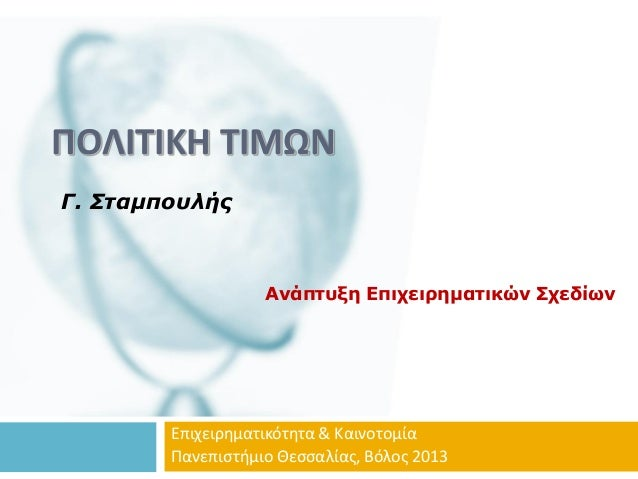 ΠΟΛΙΤΙΚΗ ΤΙΜΩΝΓ. ΣταμπουλήςΑνάπτυξη Επιχειρηματικών ΣχεδίωνΕπιχειρηματικότητα & ΚαινοτομίαΠανεπιστήμιο Θεσσαλίας, Βόλος 2013